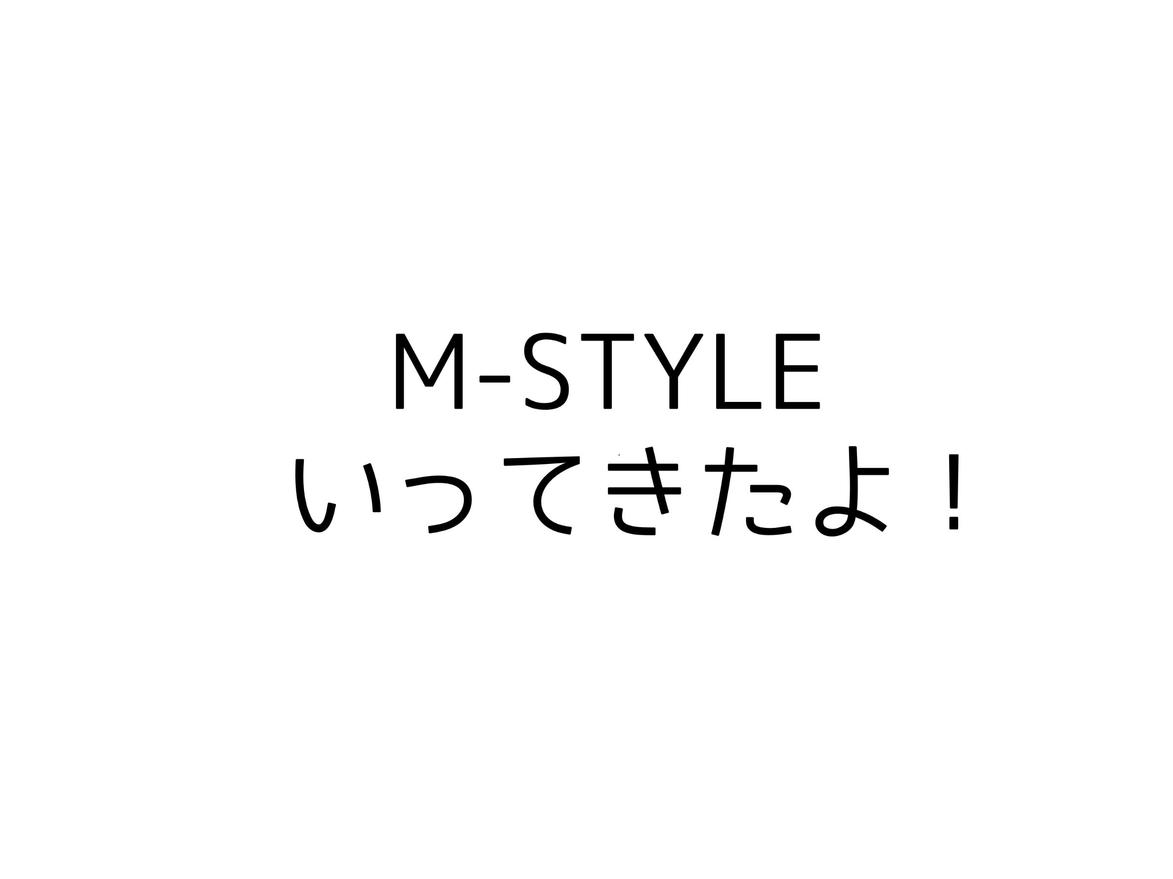 M-STYLEいってきたよ!